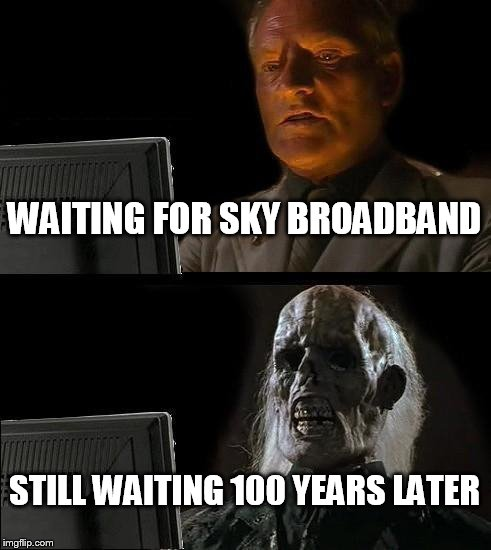 Ill Just Wait Here Meme | WAITING FOR SKY BROADBAND STILL WAITING 100 YEARS LATER | image tagged in memes,ill just wait here | made w/ Imgflip meme maker