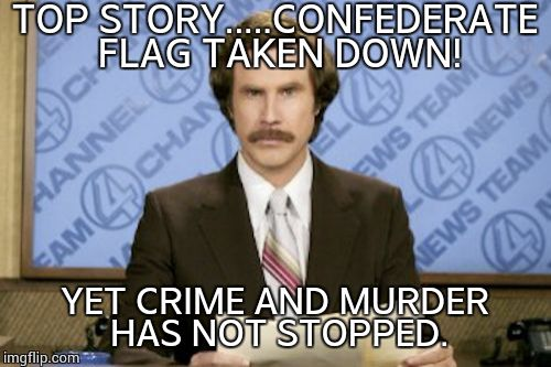 Ron Burgundy Meme | TOP STORY.....CONFEDERATE FLAG TAKEN DOWN! YET CRIME AND MURDER HAS NOT STOPPED. | image tagged in memes,ron burgundy | made w/ Imgflip meme maker