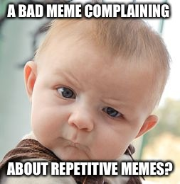 Skeptical Baby Meme | A BAD MEME COMPLAINING ABOUT REPETITIVE MEMES? | image tagged in memes,skeptical baby | made w/ Imgflip meme maker