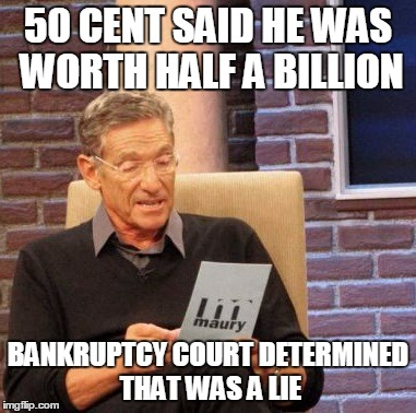 Maury Lie Detector | 50 CENT SAID HE WAS WORTH HALF A BILLION BANKRUPTCY COURT DETERMINED THAT WAS A LIE | image tagged in memes,maury lie detector | made w/ Imgflip meme maker
