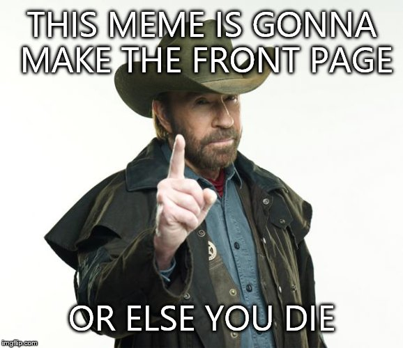 Chuck Norris Finger Meme | THIS MEME IS GONNA MAKE THE FRONT PAGE OR ELSE YOU DIE | image tagged in chuck norris | made w/ Imgflip meme maker