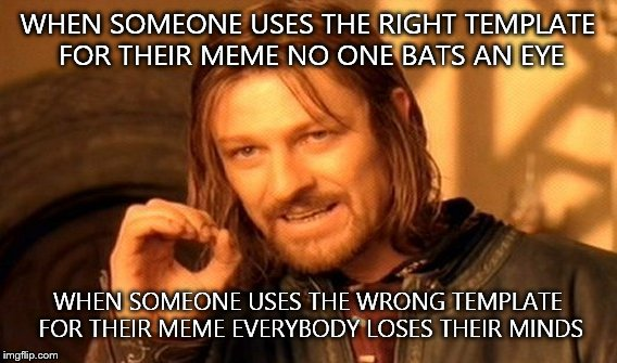 One Does Not Simply Meme | WHEN SOMEONE USES THE RIGHT TEMPLATE FOR THEIR MEME NO ONE BATS AN EYE WHEN SOMEONE USES THE WRONG TEMPLATE FOR THEIR MEME EVERYBODY LOSES T | image tagged in memes,one does not simply | made w/ Imgflip meme maker