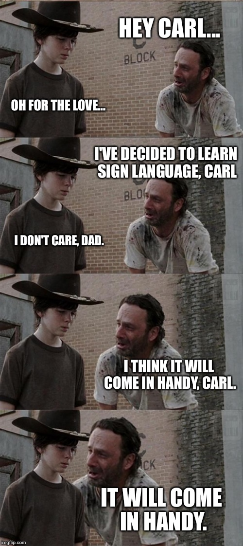 Rick and Carl Long Meme | HEY CARL... OH FOR THE LOVE... I'VE DECIDED TO LEARN SIGN LANGUAGE, CARL I DON'T CARE, DAD. I THINK IT WILL COME IN HANDY, CARL. IT WILL COM | image tagged in memes,rick and carl long | made w/ Imgflip meme maker