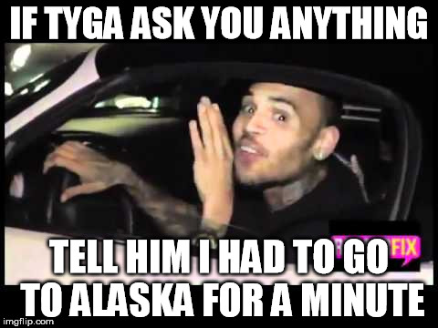 Chris Brown avoids Tyga | IF TYGA ASK YOU ANYTHING TELL HIM I HAD TO GO TO ALASKA FOR A MINUTE | image tagged in chris brown,tyga | made w/ Imgflip meme maker