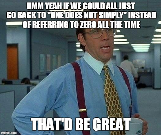 "That Would Be Great Meme | UMM YEAH IF WE COULD ALL JUST GO BACK TO ""ONE DOES NOT SIMPLY"" INSTEAD OF REFERRING TO ZERO ALL THE TIME THAT'D BE GREAT 