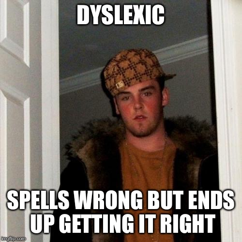 Scumbag Steve Meme | DYSLEXIC SPELLS WRONG BUT ENDS UP GETTING IT RIGHT | image tagged in memes,scumbag steve | made w/ Imgflip meme maker