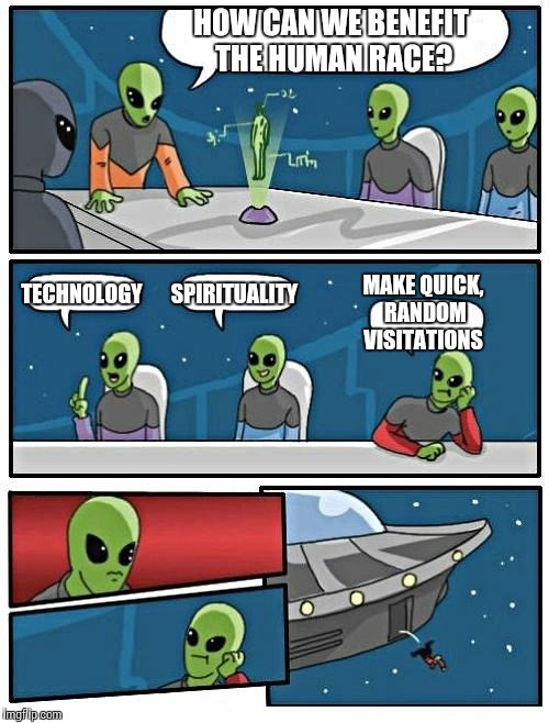 Alien Meeting Suggestion Meme | HOW CAN WE BENEFIT THE HUMAN RACE? TECHNOLOGY SPIRITUALITY MAKE QUICK, RANDOM VISITATIONS | image tagged in memes,alien meeting suggestion | made w/ Imgflip meme maker