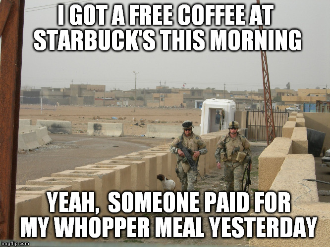 Thanks for your service, soldiers! | I GOT A FREE COFFEE AT STARBUCK'S THIS MORNING YEAH,  SOMEONE PAID FOR MY WHOPPER MEAL YESTERDAY | image tagged in us soldiers,thank you | made w/ Imgflip meme maker