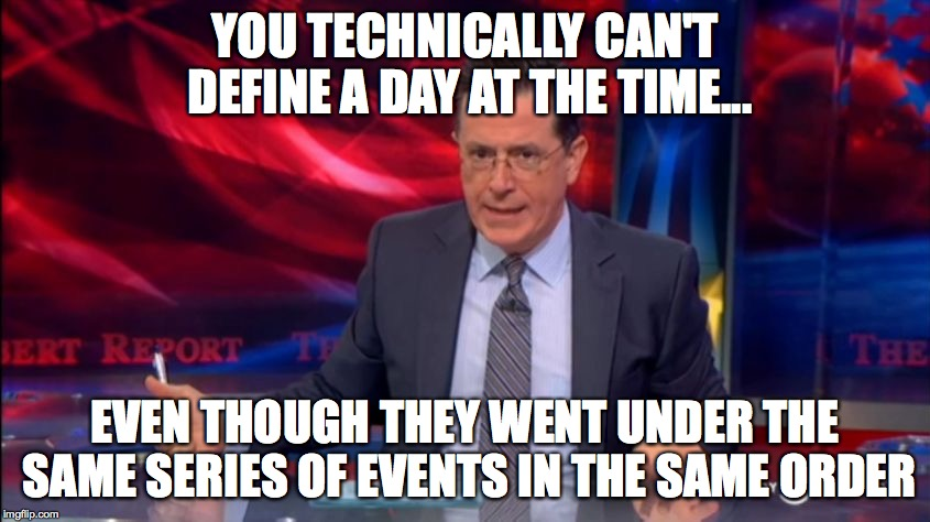 Politically Incorrect Colbert (2) | YOU TECHNICALLY CAN'T DEFINE A DAY AT THE TIME... EVEN THOUGH THEY WENT UNDER THE SAME SERIES OF EVENTS IN THE SAME ORDER | image tagged in politically incorrect colbert 2 | made w/ Imgflip meme maker