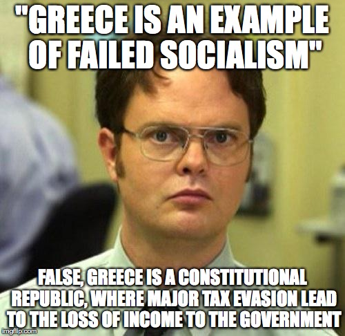 "False | ""GREECE IS AN EXAMPLE OF FAILED SOCIALISM"" FALSE, GREECE IS A CONSTITUTIONAL REPUBLIC, WHERE MAJOR TAX EVASION LEAD TO THE LOSS OF INCOME TO 