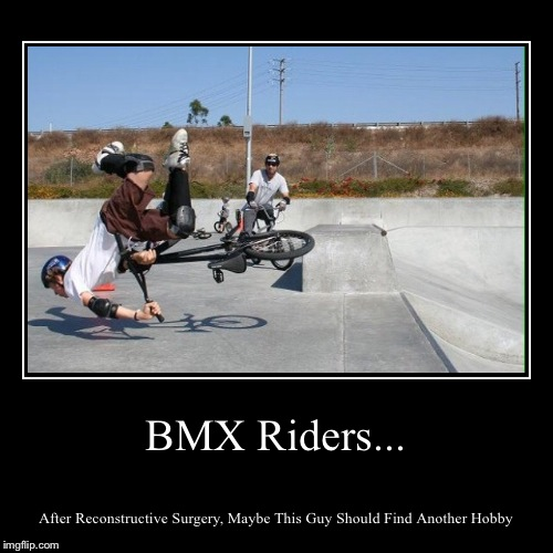 Maybe BMX Isn't Your Thing(?) | BMX Riders... | After Reconstructive Surgery, Maybe This Guy Should Find Another Hobby | image tagged in funny,demotivationals,bmx | made w/ Imgflip demotivational maker