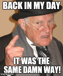 Back In My Day Meme | BACK IN MY DAY IT WAS THE SAME DAMN WAY! | image tagged in memes,back in my day | made w/ Imgflip meme maker