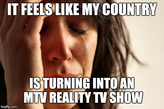 First World Problems Meme | IT FEELS LIKE MY COUNTRY IS TURNING INTO AN MTV REALITY TV SHOW | image tagged in memes,first world problems | made w/ Imgflip meme maker