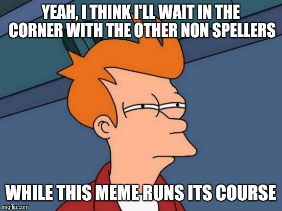 Futurama Fry Meme | YEAH, I THINK I'LL WAIT IN THE CORNER WITH THE OTHER NON SPELLERS WHILE THIS MEME RUNS ITS COURSE | image tagged in memes,futurama fry | made w/ Imgflip meme maker