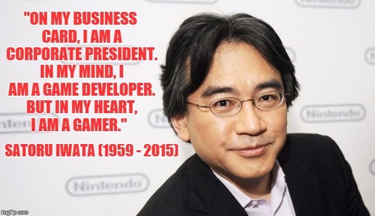 """ON MY BUSINESS CARD, I AM A CORPORATE PRESIDENT. IN MY MIND, I AM A GAME DEVELOPER. BUT IN MY HEART, I AM A GAMER."" SATORU IWATA (1959 - 20 