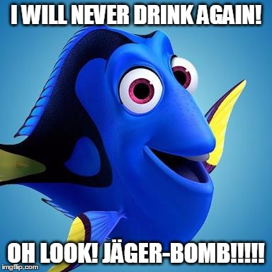 Promises, Promises | I WILL NEVER DRINK AGAIN! OH LOOK! JÄGER-BOMB!!!!! | image tagged in dory,memes,funny memes,saving nemo,drinking,jgermeister | made w/ Imgflip meme maker