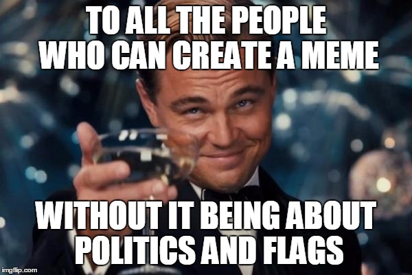 Imagination | TO ALL THE PEOPLE WHO CAN CREATE A MEME WITHOUT IT BEING ABOUT POLITICS AND FLAGS | image tagged in memes,leonardo dicaprio cheers | made w/ Imgflip meme maker