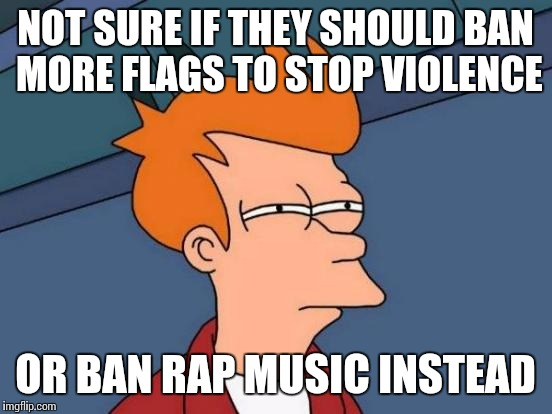 Futurama Fry Meme | NOT SURE IF THEY SHOULD BAN MORE FLAGS TO STOP VIOLENCE OR BAN RAP MUSIC INSTEAD | image tagged in memes,futurama fry | made w/ Imgflip meme maker