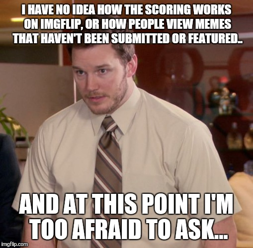 Afraid To Ask Andy Meme | I HAVE NO IDEA HOW THE SCORING WORKS ON IMGFLIP, OR HOW PEOPLE VIEW MEMES THAT HAVEN'T BEEN SUBMITTED OR FEATURED.. AND AT THIS POINT I'M TO | image tagged in memes,afraid to ask andy | made w/ Imgflip meme maker