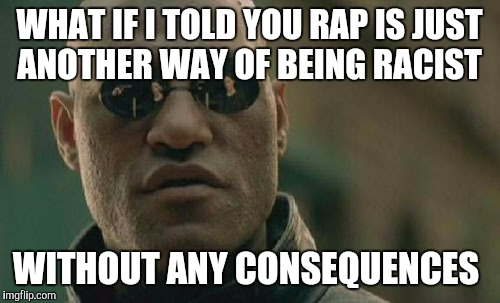Matrix Morpheus Meme | WHAT IF I TOLD YOU RAP IS JUST ANOTHER WAY OF BEING RACIST WITHOUT ANY CONSEQUENCES | image tagged in memes,matrix morpheus | made w/ Imgflip meme maker