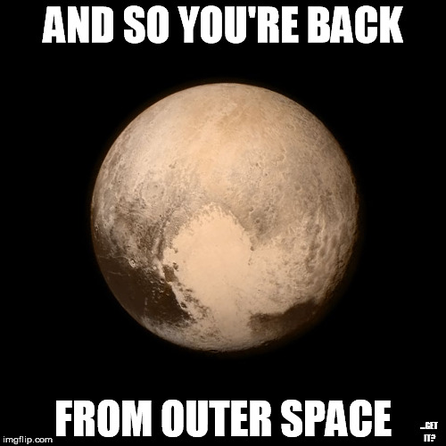 It's Pluto! (Because I have nothing else to put here) | AND SO YOU'RE BACK FROM OUTER SPACE ...GET IT? | image tagged in pluto,memes,reference,funny | made w/ Imgflip meme maker