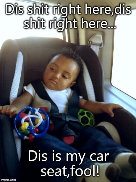 Gangster Baby | Dis shit right here,dis shit right here... Dis is my car seat,fool! | image tagged in memes,gangster baby | made w/ Imgflip meme maker