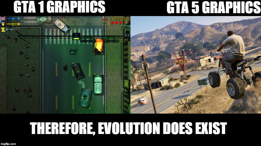 GTA 1 GRAPHICS GTA 5 GRAPHICS THEREFORE, EVOLUTION DOES EXIST | image tagged in funny,gta 5,gta,evolution,rekt | made w/ Imgflip meme maker