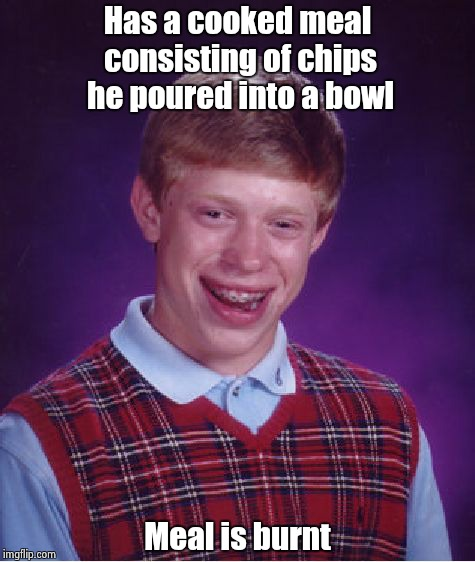 Bad Luck Brian Meme | Has a cooked meal consisting of chips he poured into a bowl Meal is burnt | image tagged in memes,bad luck brian | made w/ Imgflip meme maker