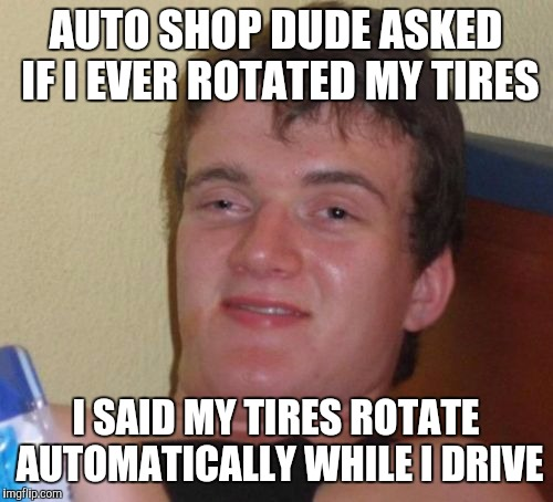 10 Guy Meme | AUTO SHOP DUDE ASKED IF I EVER ROTATED MY TIRES I SAID MY TIRES ROTATE AUTOMATICALLY WHILE I DRIVE | image tagged in memes,10 guy | made w/ Imgflip meme maker