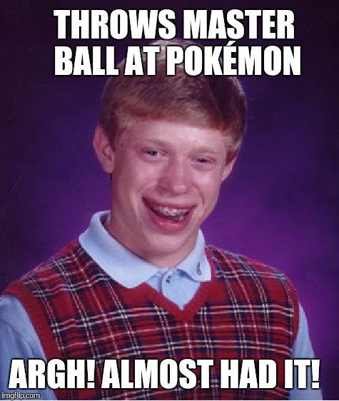 Almost had it... | THROWS MASTER BALL AT POKÉMON ARGH! ALMOST HAD IT! | image tagged in memes,bad luck brian,pokemon | made w/ Imgflip meme maker