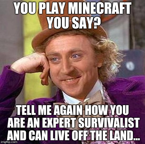 Pew, pew shots fired | YOU PLAY MINECRAFT YOU SAY? TELL ME AGAIN HOW YOU ARE AN EXPERT SURVIVALIST AND CAN LIVE OFF THE LAND... | image tagged in memes,creepy condescending wonka,minecraft,shots fired | made w/ Imgflip meme maker