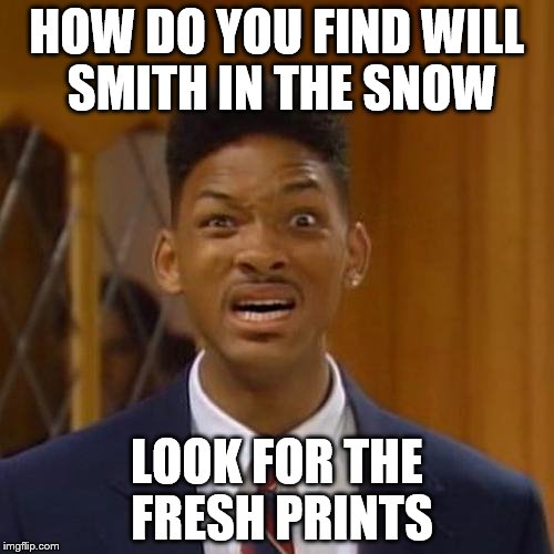 will smith | HOW DO YOU FIND WILL SMITH IN THE SNOW LOOK FOR THE FRESH PRINTS | image tagged in will smith | made w/ Imgflip meme maker