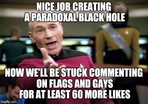 Picard Wtf Meme | NICE JOB CREATING A PARADOXAL BLACK HOLE NOW WE'LL BE STUCK COMMENTING ON FLAGS AND GAYS FOR AT LEAST 60 MORE LIKES | image tagged in memes,picard wtf | made w/ Imgflip meme maker
