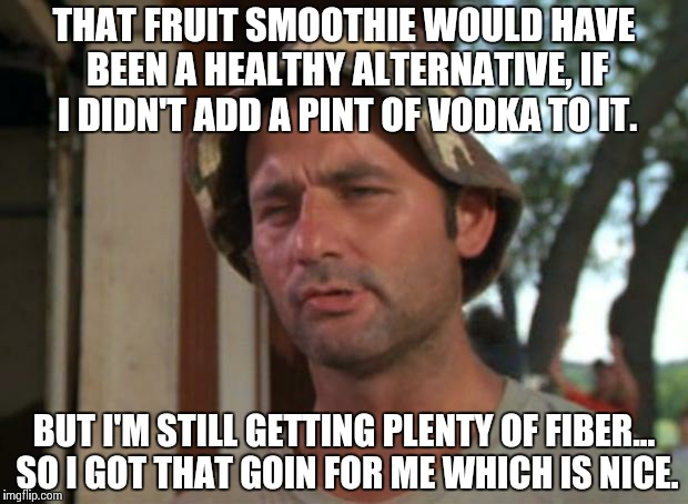 So I Got That Goin For Me Which Is Nice | THAT FRUIT SMOOTHIE WOULD HAVE BEEN A HEALTHY ALTERNATIVE, IF I DIDN'T ADD A PINT OF VODKA TO IT. BUT I'M STILL GETTING PLENTY OF FIBER... S | image tagged in memes,so i got that goin for me which is nice | made w/ Imgflip meme maker