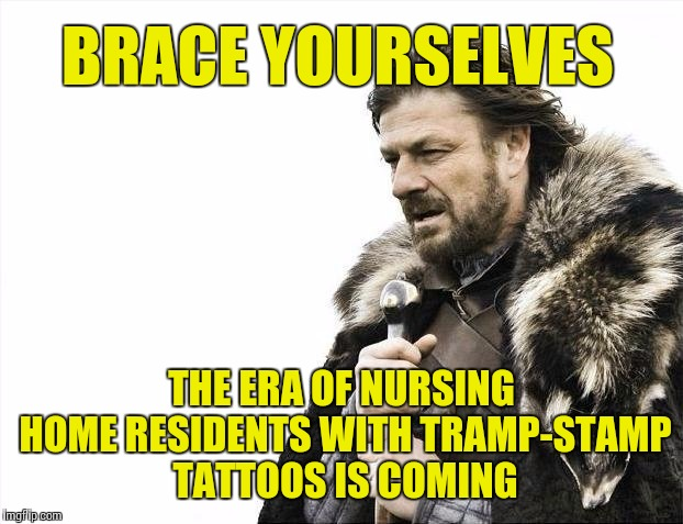 Inked-Up Grannies | BRACE YOURSELVES THE ERA OF NURSING HOME RESIDENTS WITH TRAMP-STAMP TATTOOS IS COMING | image tagged in memes,brace yourselves x is coming | made w/ Imgflip meme maker
