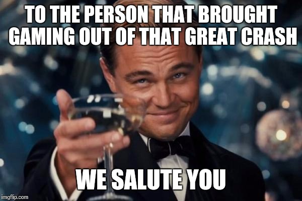 Leonardo Dicaprio Cheers Meme | TO THE PERSON THAT BROUGHT GAMING OUT OF THAT GREAT CRASH WE SALUTE YOU | image tagged in memes,leonardo dicaprio cheers | made w/ Imgflip meme maker