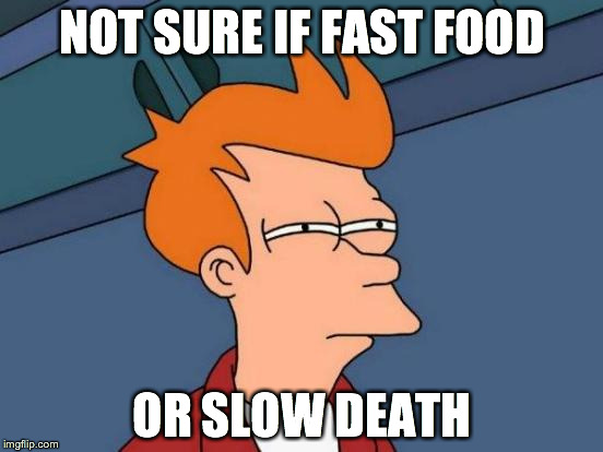 Actually I like fast food, but... | NOT SURE IF FAST FOOD OR SLOW DEATH | image tagged in memes,futurama fry | made w/ Imgflip meme maker