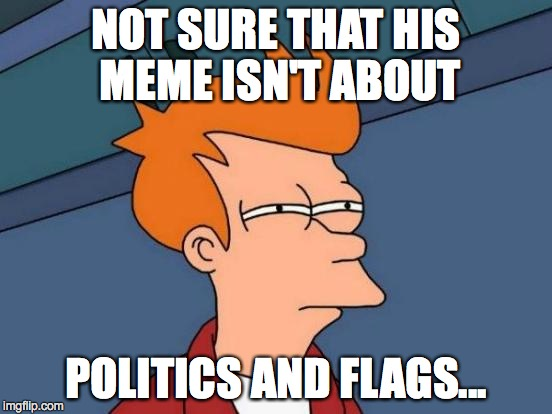 Futurama Fry Meme | NOT SURE THAT HIS MEME ISN'T ABOUT POLITICS AND FLAGS... | image tagged in memes,futurama fry | made w/ Imgflip meme maker