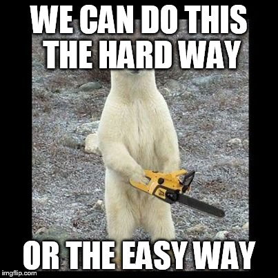 Chainsaw Bear Meme | WE CAN DO THIS THE HARD WAY OR THE EASY WAY | image tagged in memes,chainsaw bear | made w/ Imgflip meme maker