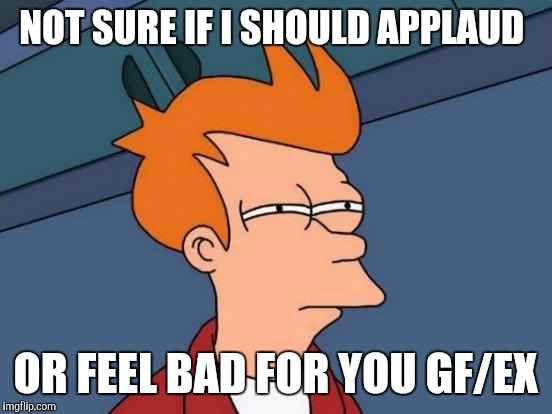 Futurama Fry Meme | NOT SURE IF I SHOULD APPLAUD OR FEEL BAD FOR YOU GF/EX | image tagged in memes,futurama fry | made w/ Imgflip meme maker