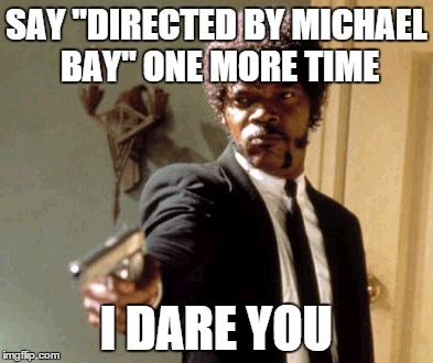 "Say That Again I Dare You Meme | SAY ""DIRECTED BY MICHAEL BAY"" ONE MORE TIME I DARE YOU 