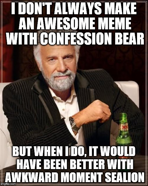 The Most Interesting Man In The World Meme | I DON'T ALWAYS MAKE AN AWESOME MEME WITH CONFESSION BEAR BUT WHEN I DO, IT WOULD HAVE BEEN BETTER WITH AWKWARD MOMENT SEALION | image tagged in memes,the most interesting man in the world | made w/ Imgflip meme maker