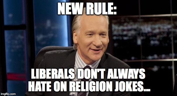 New Rules | NEW RULE: LIBERALS DON'T ALWAYS HATE ON RELIGION JOKES... | image tagged in new rules | made w/ Imgflip meme maker