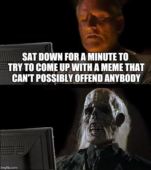 Ill Just Wait Here Meme | SAT DOWN FOR A MINUTE TO TRY TO COME UP WITH A MEME THAT CAN'T POSSIBLY OFFEND ANYBODY | image tagged in memes,ill just wait here | made w/ Imgflip meme maker