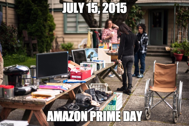 July 15, 2015 - Amazon Prime Day | JULY 15, 2015 AMAZON PRIME DAY | image tagged in amazon,primeday,amazon prime day,garage sale,sidewalk sale,flea market | made w/ Imgflip meme maker