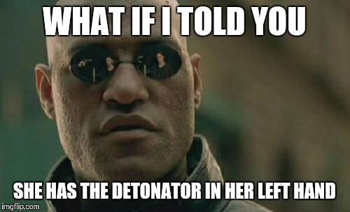 Matrix Morpheus Meme | WHAT IF I TOLD YOU SHE HAS THE DETONATOR IN HER LEFT HAND | image tagged in memes,matrix morpheus | made w/ Imgflip meme maker
