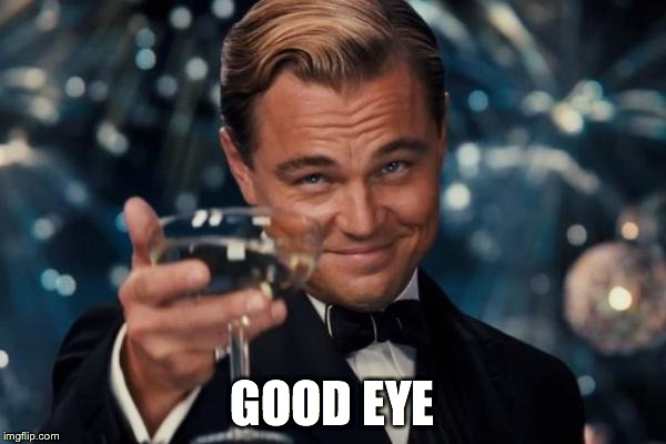 Leonardo Dicaprio Cheers Meme | GOOD EYE | image tagged in memes,leonardo dicaprio cheers | made w/ Imgflip meme maker