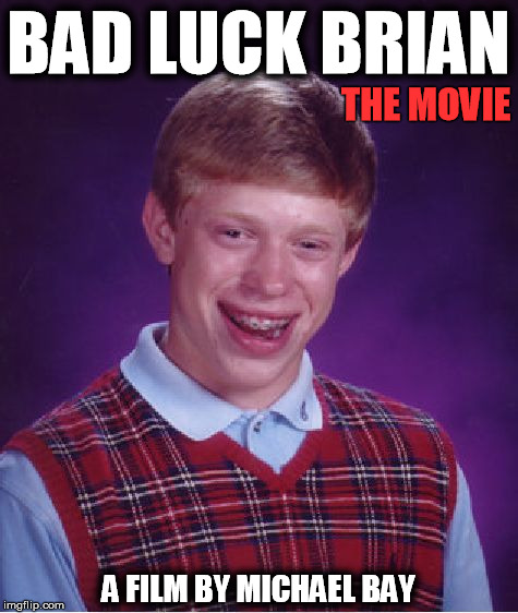Bad Luck Brian Meme | BAD LUCK BRIAN A FILM BY MICHAEL BAY THE MOVIE | image tagged in memes,bad luck brian | made w/ Imgflip meme maker