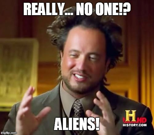 REALLY... NO ONE!? ALIENS! | image tagged in memes,ancient aliens | made w/ Imgflip meme maker