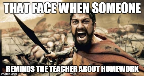 Sparta Leonidas | THAT FACE WHEN SOMEONE REMINDS THE TEACHER ABOUT HOMEWORK | image tagged in memes,sparta leonidas | made w/ Imgflip meme maker
